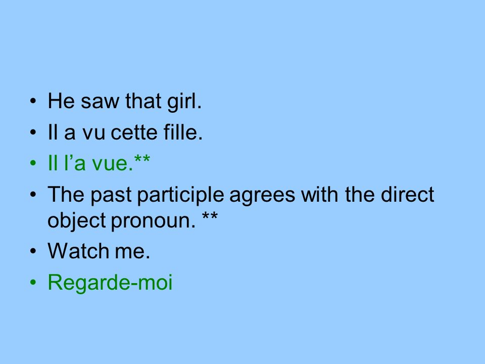 He saw that girl. Il a vu cette fille. Il la vue.** The past participle agrees with the direct object pronoun. ** Watch me. Regarde-moi