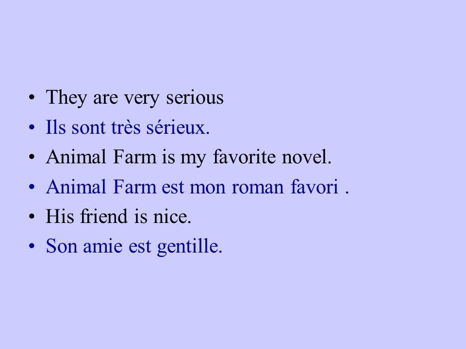 They are very serious Ils sont très sérieux. Animal Farm is my favorite novel. Animal Farm est mon roman favori. His friend is nice. Son amie est gent