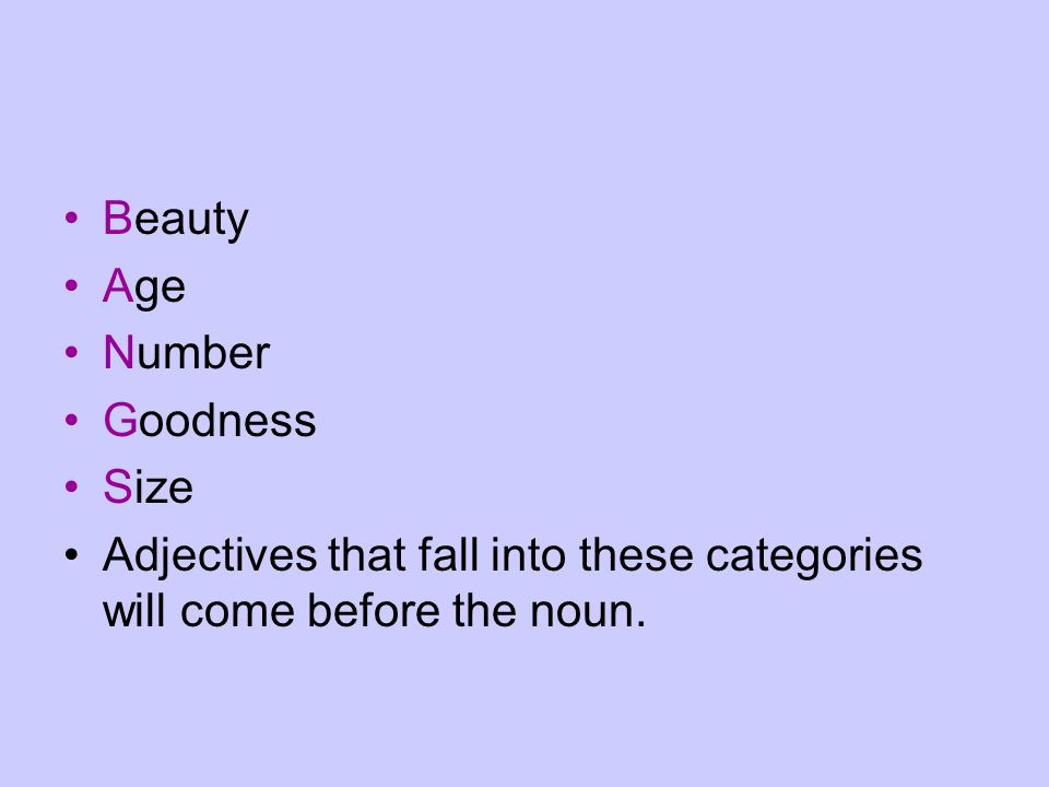 Beauty Age Number Goodness Size Adjectives that fall into these categories will come before the noun.