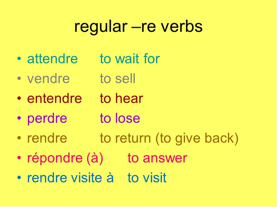 regular –re verbs attendreto wait for vendreto sell entendreto hear perdreto lose rendreto return (to give back) répondre (à)to answer rendre visite à to visit