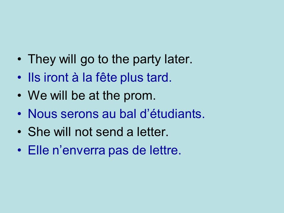 They will go to the party later. Ils iront à la fête plus tard. We will be at the prom. Nous serons au bal détudiants. She will not send a letter. Ell