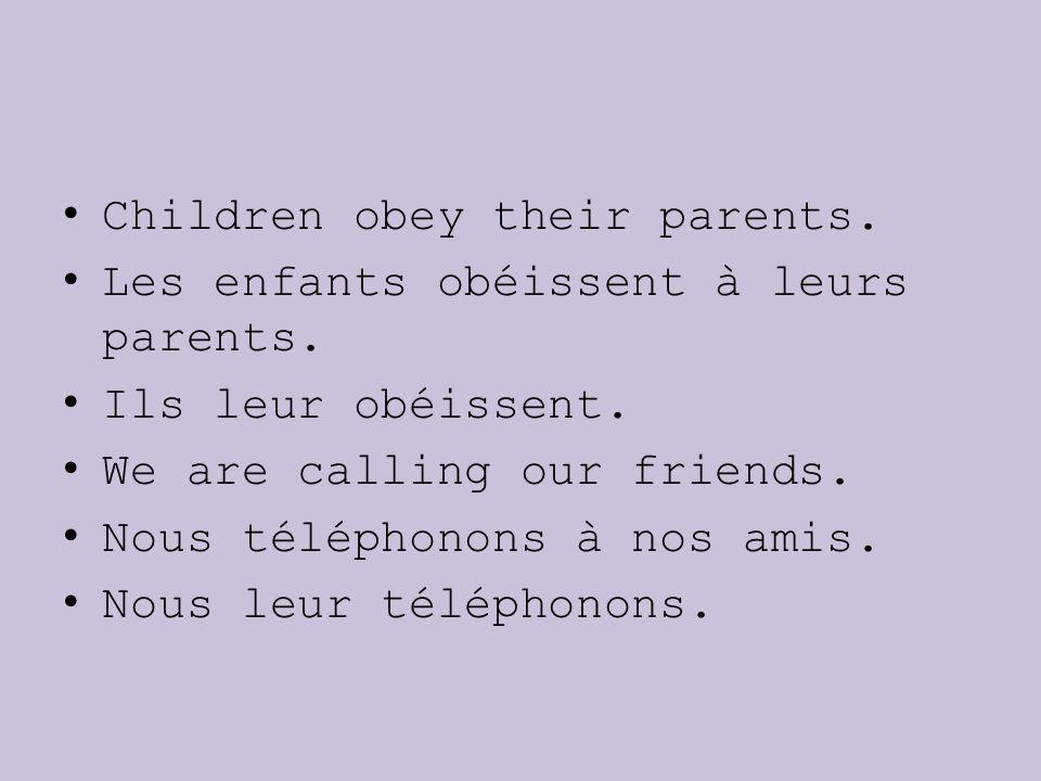 Children obey their parents. Les enfants obéissent à leurs parents. Ils leur obéissent. We are calling our friends. Nous téléphonons à nos amis. Nous