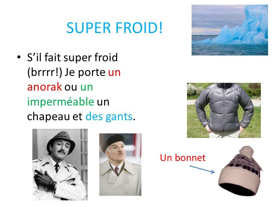 SUPER FROID! Sil fait super froid (brrrr!) Je porte un anorak ou un imperméable un chapeau et des gants. Un bonnet
