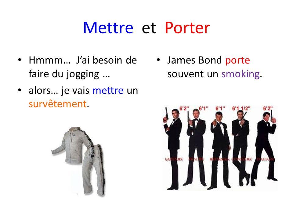 Mettre et Porter Hmmm… Jai besoin de faire du jogging … alors… je vais mettre un survêtement. James Bond porte souvent un smoking.