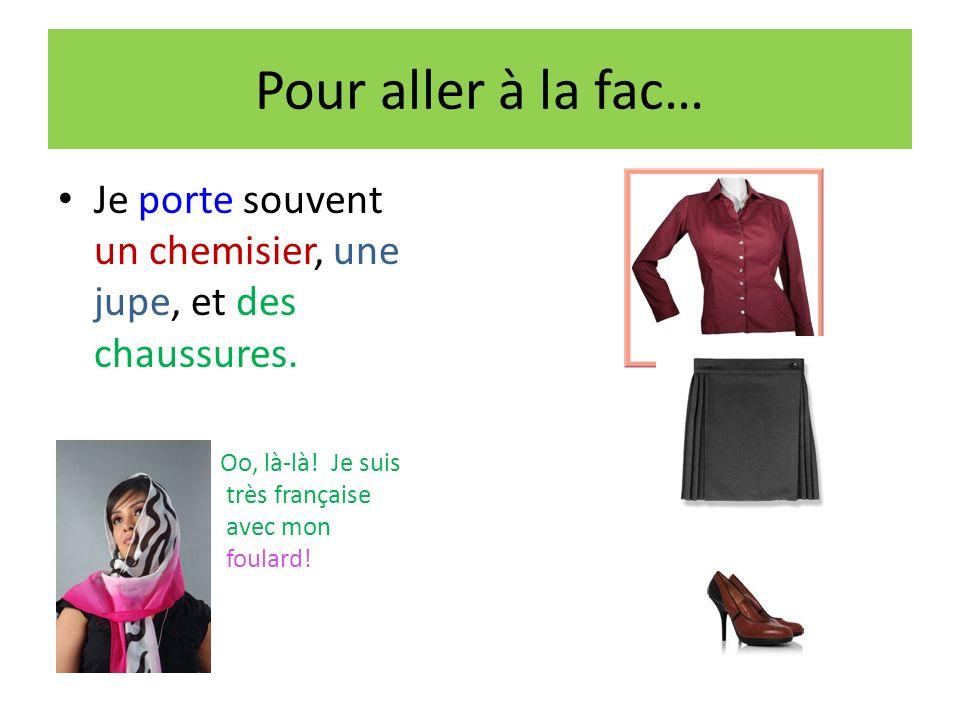Pour aller à la fac… Je porte souvent un chemisier, une jupe, et des chaussures. Oo, là-là! Je suis très française avec mon foulard!
