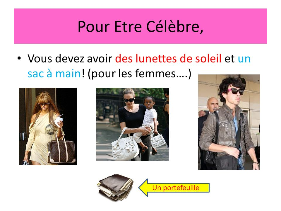 Pour Etre Célèbre, Vous devez avoir des lunettes de soleil et un sac à main! (pour les femmes….) Un portefeuille