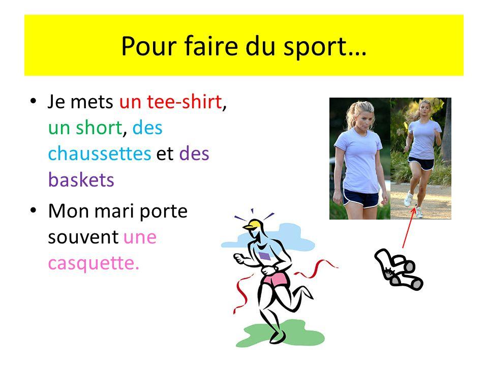 Pour faire du sport… Je mets un tee-shirt, un short, des chaussettes et des baskets Mon mari porte souvent une casquette.
