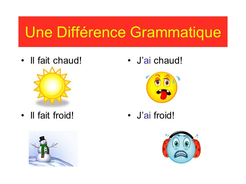 Une Différence Grammatique Il fait chaud! Il fait froid! Jai chaud! Jai froid!