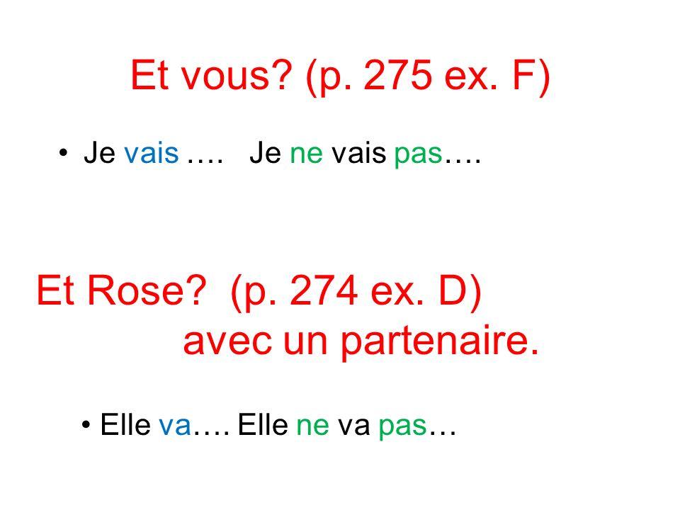 Et vous? (p. 275 ex. F) Je vais …. Je ne vais pas…. Et Rose? (p. 274 ex. D) avec un partenaire. Elle va…. Elle ne va pas…