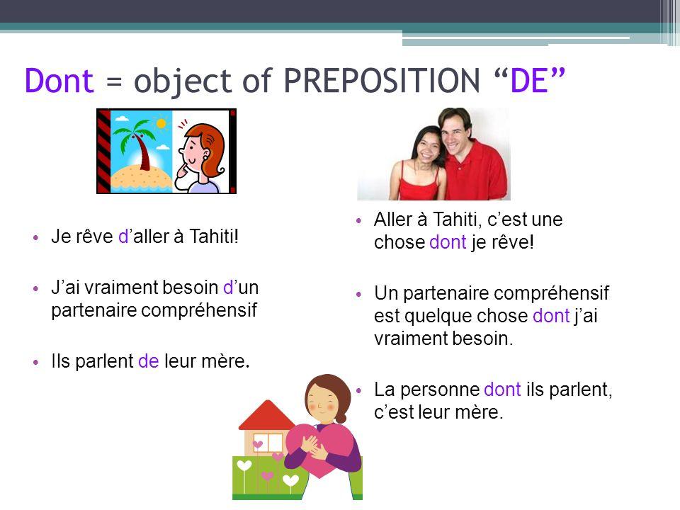 Dont = object of PREPOSITION DE Je rêve daller à Tahiti! Jai vraiment besoin dun partenaire compréhensif Ils parlent de leur mère. Aller à Tahiti, ces