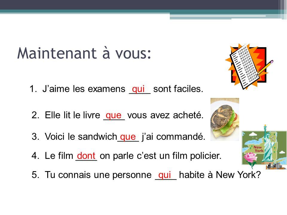 Maintenant à vous: 1. Jaime les examens ____ sont faciles.qui 2. Elle lit le livre ____ vous avez acheté.que 3. Voici le sandwich____ jai commandé.que