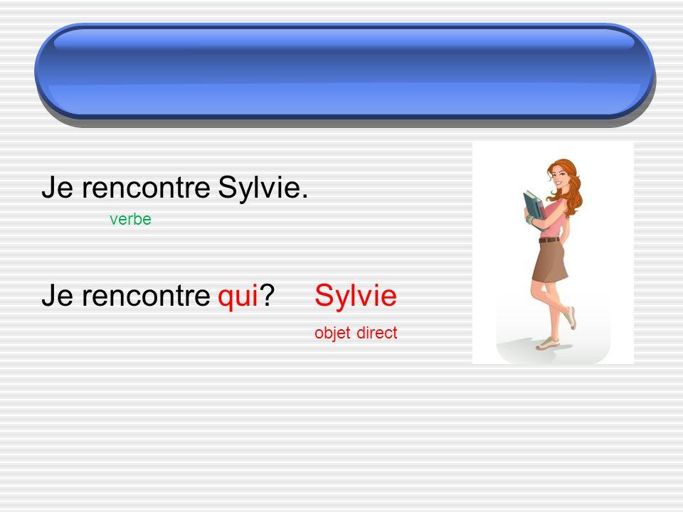 Je rencontre Sylvie. verbe Je rencontre qui?Sylvie objet direct