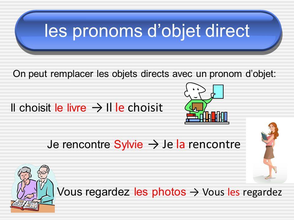 les pronoms dobjet direct On peut remplacer les objets directs avec un pronom dobjet: Il choisit le livre Il le choisit Je rencontre Sylvie Je la rencontre Vous regardez les photos Vous les regardez