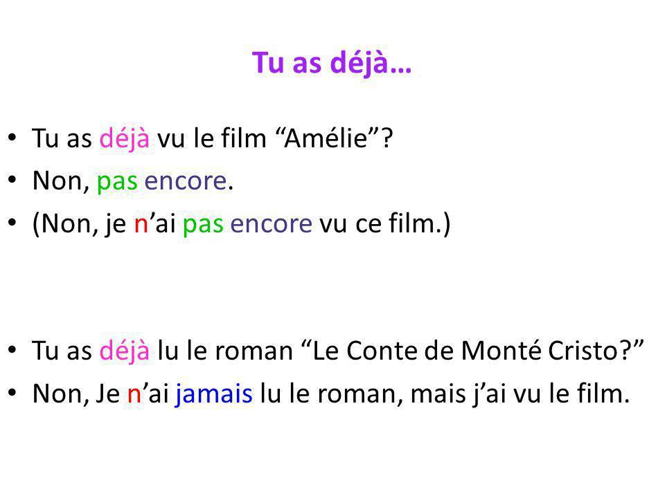 Tu as déjà… Tu as déjà vu le film Amélie? Non, pas encore. (Non, je nai pas encore vu ce film.) Tu as déjà lu le roman Le Conte de Monté Cristo? Non,