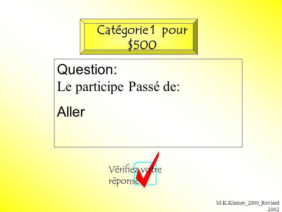 M.K.Klamer_2000_Revised 2002 Question: Le participe Passé de: Aller Vérifiez votre réponse Catégorie 1 pour $500