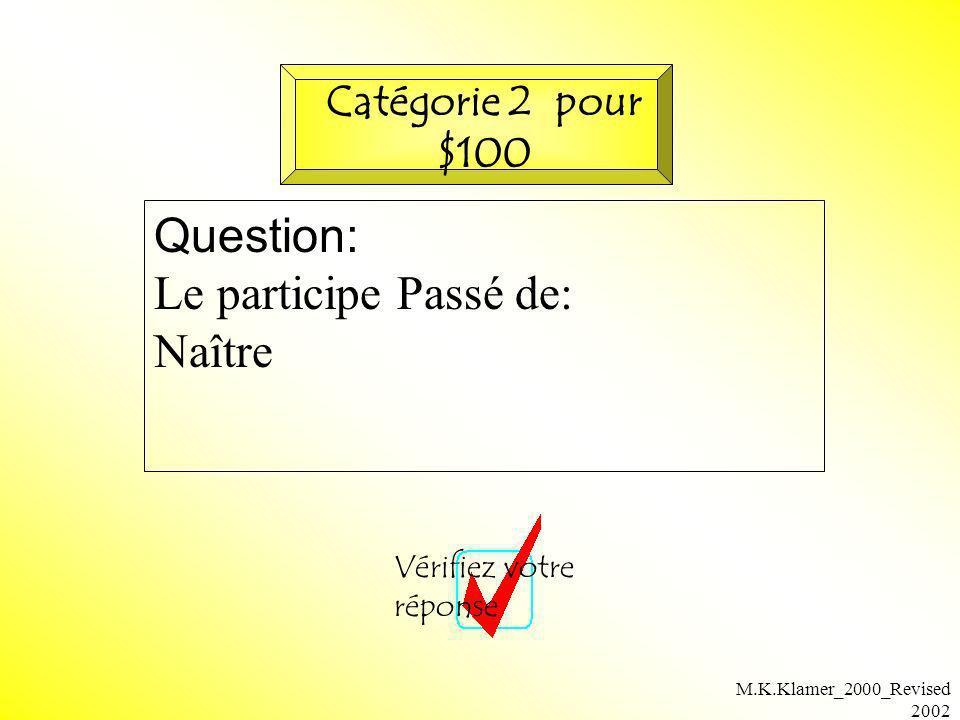 M.K.Klamer_2000_Revised 2002 Question: Le participe Passé de: Naître Vérifiez votre réponse Catégorie 2 pour $100