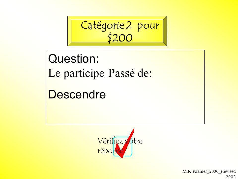 M.K.Klamer_2000_Revised 2002 Question: Le participe Passé de: Descendre Vérifiez votre réponse Catégorie 2 pour $200