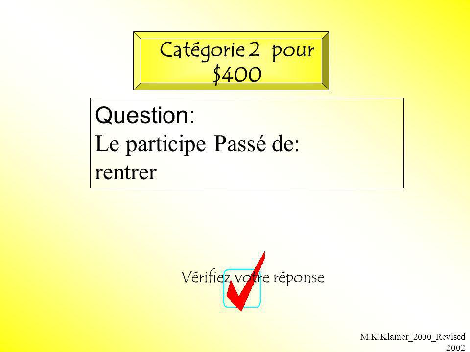 M.K.Klamer_2000_Revised 2002 Question: Le participe Passé de: rentrer Vérifiez votre réponse Catégorie 2 pour $400