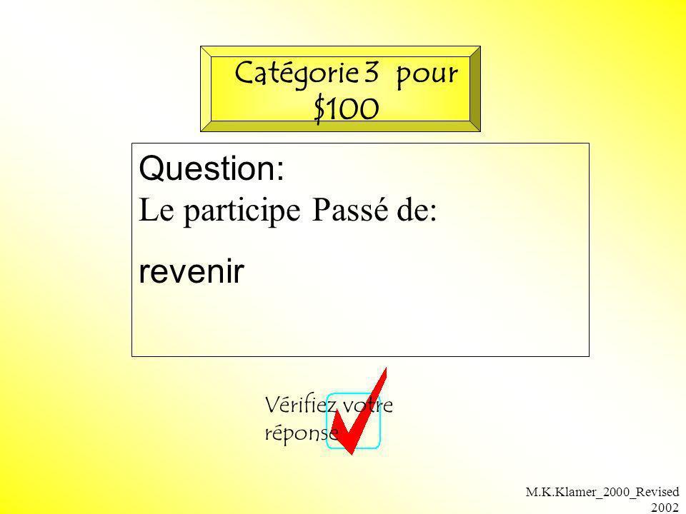 M.K.Klamer_2000_Revised 2002 Question: Le participe Passé de: revenir Vérifiez votre réponse Catégorie 3 pour $100