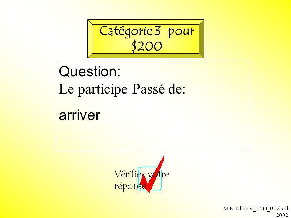M.K.Klamer_2000_Revised 2002 Question: Le participe Passé de: arriver Vérifiez votre réponse Catégorie 3 pour $200