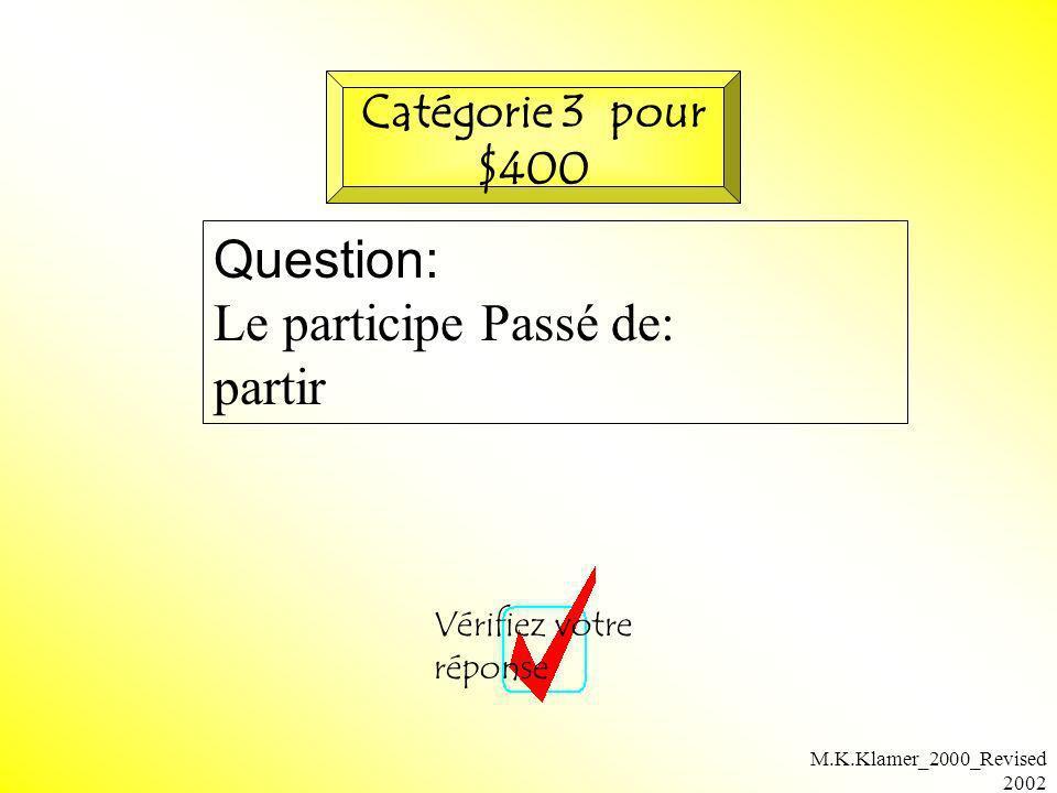 M.K.Klamer_2000_Revised 2002 Question: Le participe Passé de: partir Vérifiez votre réponse Catégorie 3 pour $400