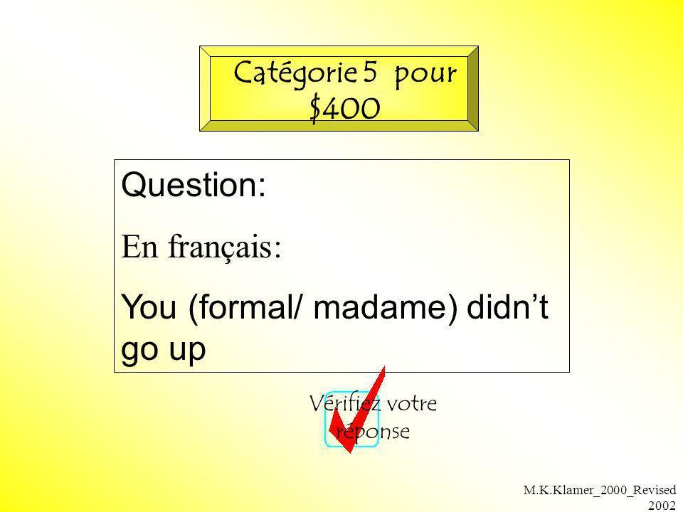 M.K.Klamer_2000_Revised 2002 Question: En français: You (formal/ madame) didnt go up Vérifiez votre réponse Catégorie 5 pour $400