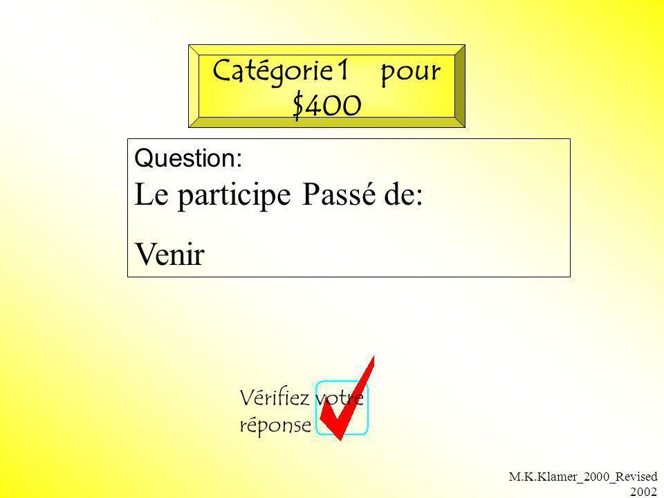 M.K.Klamer_2000_Revised 2002 Question: Le participe Passé de: Venir Vérifiez votre réponse Catégorie 1 pour $400