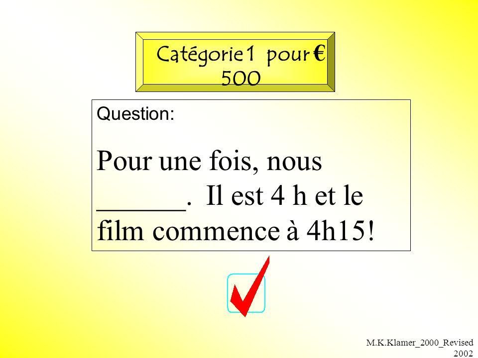 M.K.Klamer_2000_Revised 2002 Question: Pour une fois, nous ______. Il est 4 h et le film commence à 4h15! Catégorie 1 pour 500
