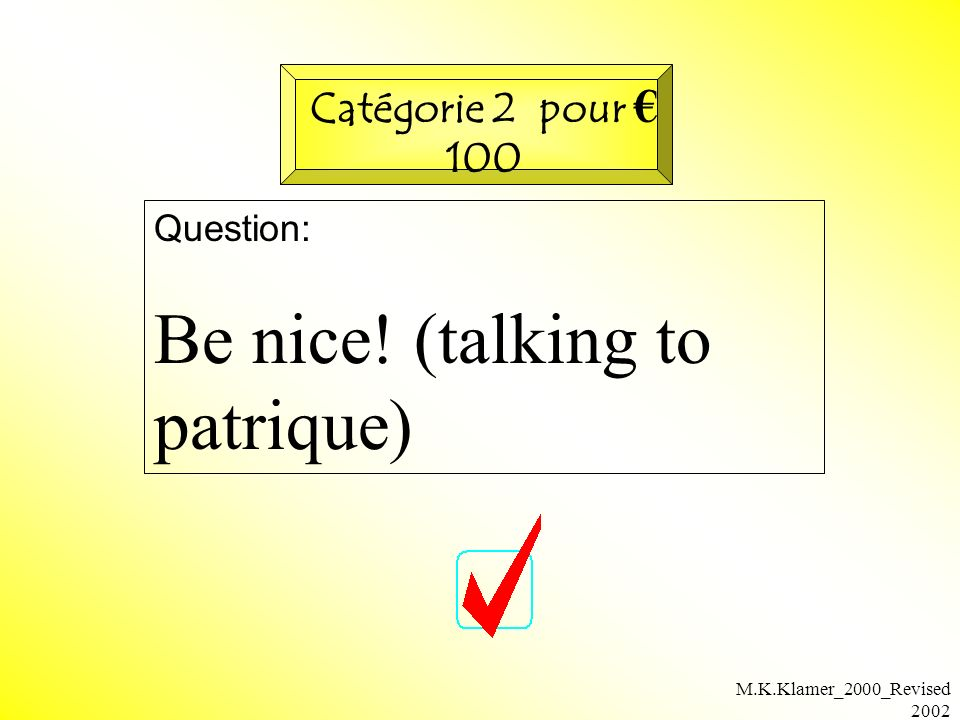 M.K.Klamer_2000_Revised 2002 Question: Be nice! (talking to patrique) Catégorie 2 pour 100