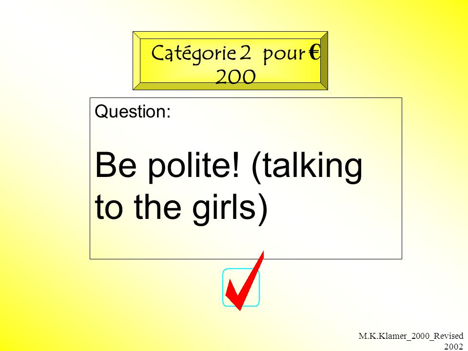 M.K.Klamer_2000_Revised 2002 Question: Be polite! (talking to the girls) Catégorie 2 pour 200