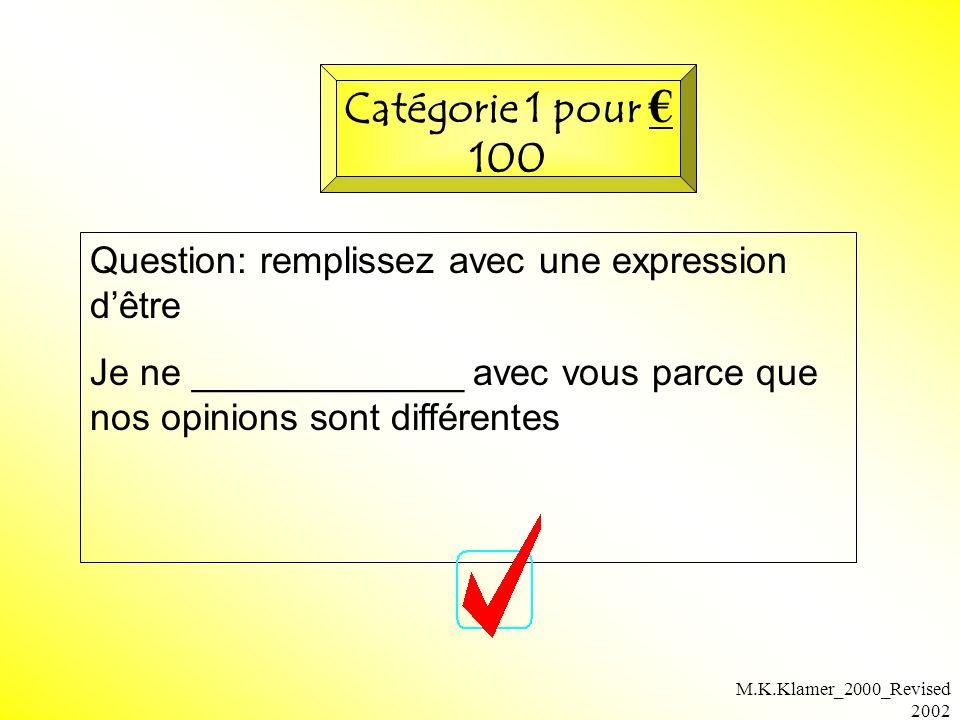 M.K.Klamer_2000_Revised 2002 Question: remplissez avec une expression dêtre Je ne _____________ avec vous parce que nos opinions sont différentes Catégorie 1 pour 100
