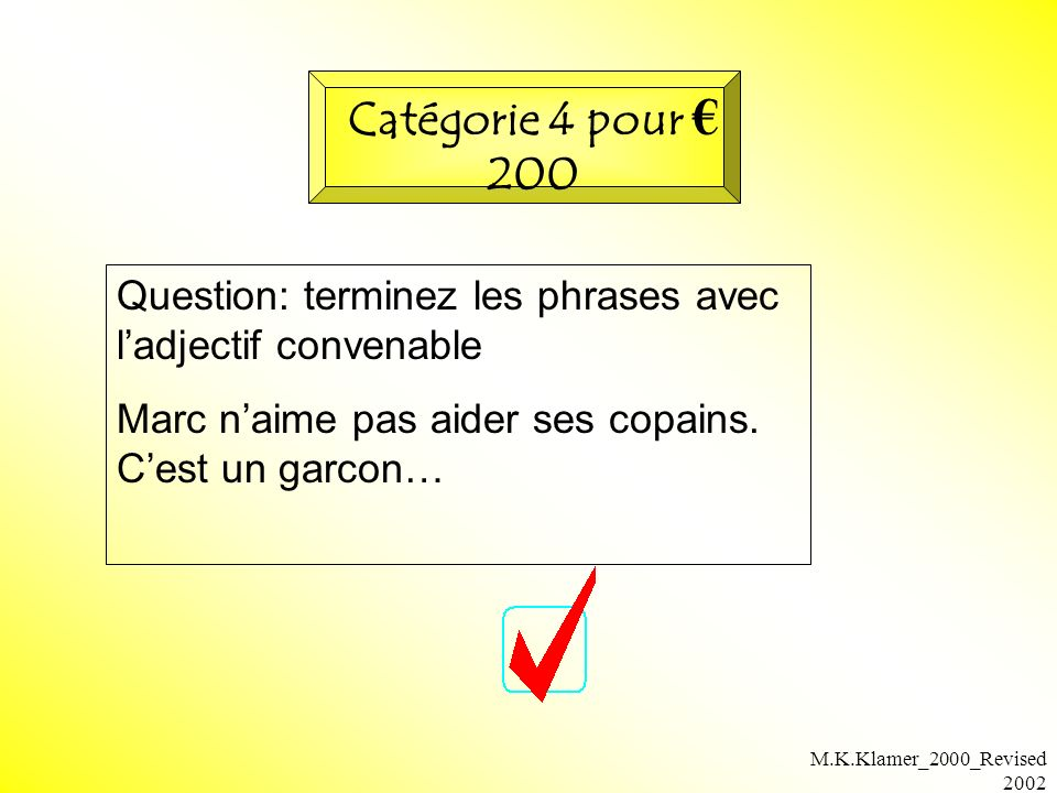 M.K.Klamer_2000_Revised 2002 Question: terminez les phrases avec ladjectif convenable Marc naime pas aider ses copains. Cest un garcon… Catégorie 4 po