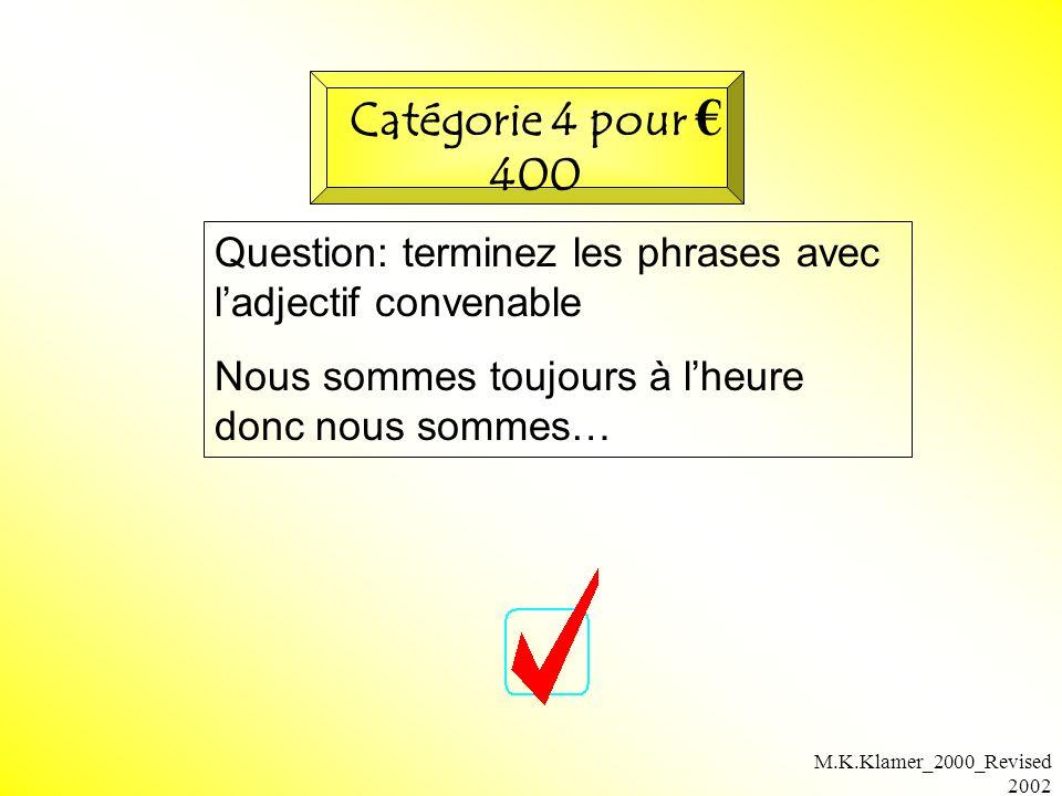 M.K.Klamer_2000_Revised 2002 Question: terminez les phrases avec ladjectif convenable Nous sommes toujours à lheure donc nous sommes… Catégorie 4 pour 400