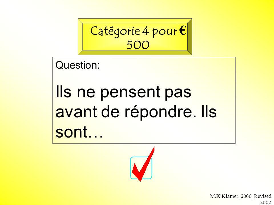M.K.Klamer_2000_Revised 2002 Question: Ils ne pensent pas avant de répondre. Ils sont… Catégorie 4 pour 500