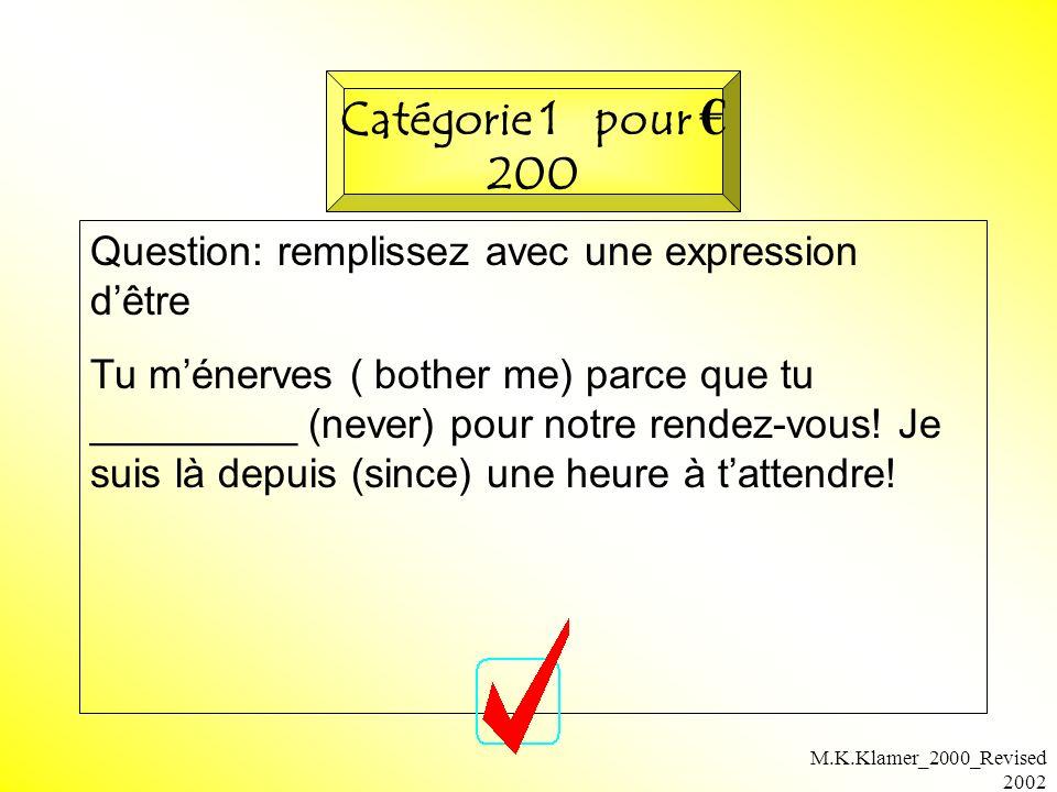 M.K.Klamer_2000_Revised 2002 Question: remplissez avec une expression dêtre Tu ménerves ( bother me) parce que tu _________ (never) pour notre rendez-