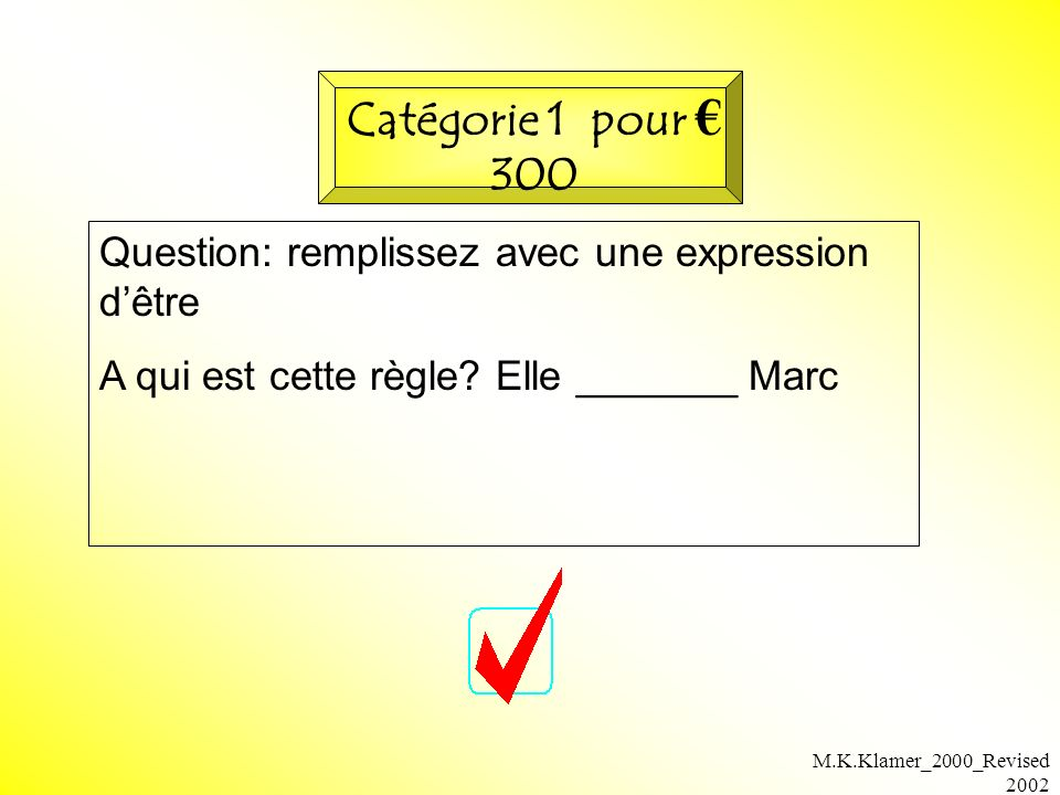 M.K.Klamer_2000_Revised 2002 Question: remplissez avec une expression dêtre A qui est cette règle? Elle _______ Marc Catégorie 1 pour 300