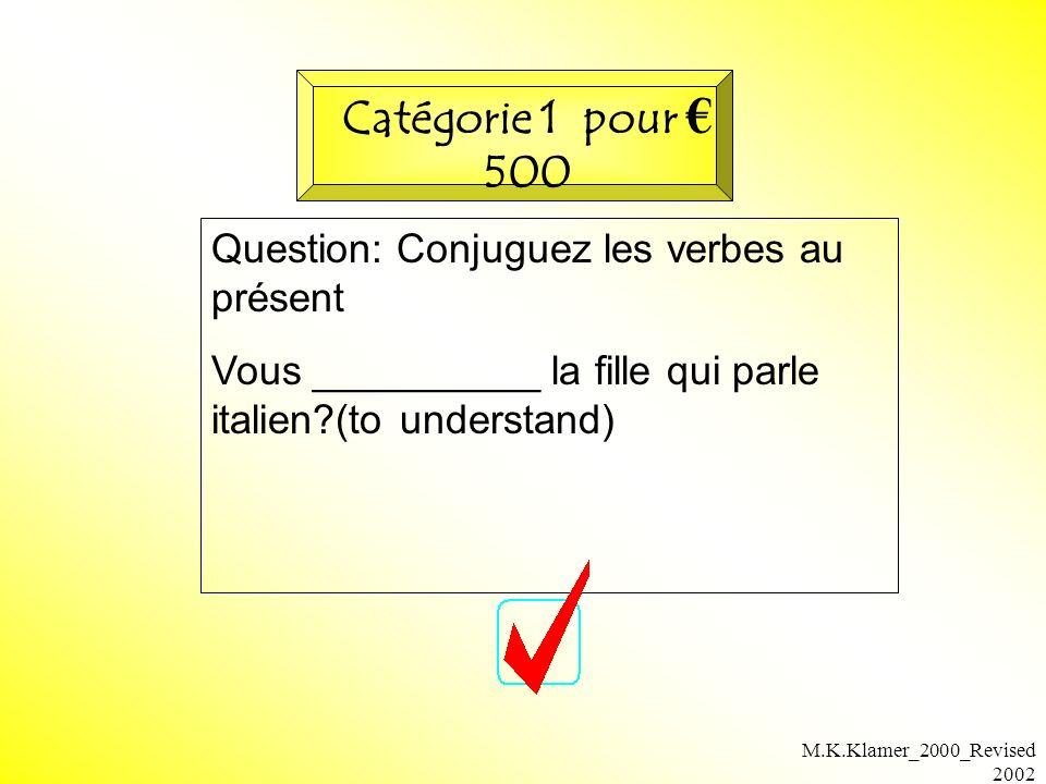 M.K.Klamer_2000_Revised 2002 Question: Conjuguez les verbes au présent Vous __________ la fille qui parle italien (to understand) Catégorie 1 pour 500