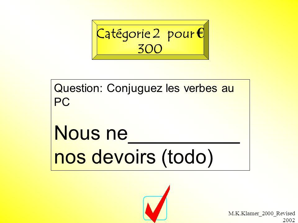 M.K.Klamer_2000_Revised 2002 Question: Conjuguez les verbes au PC Nous ne__________ nos devoirs (todo) Catégorie 2 pour 300