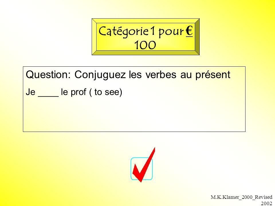 M.K.Klamer_2000_Revised 2002 Question: Conjuguez les verbes au présent Je ____ le prof ( to see) Catégorie 1 pour 100