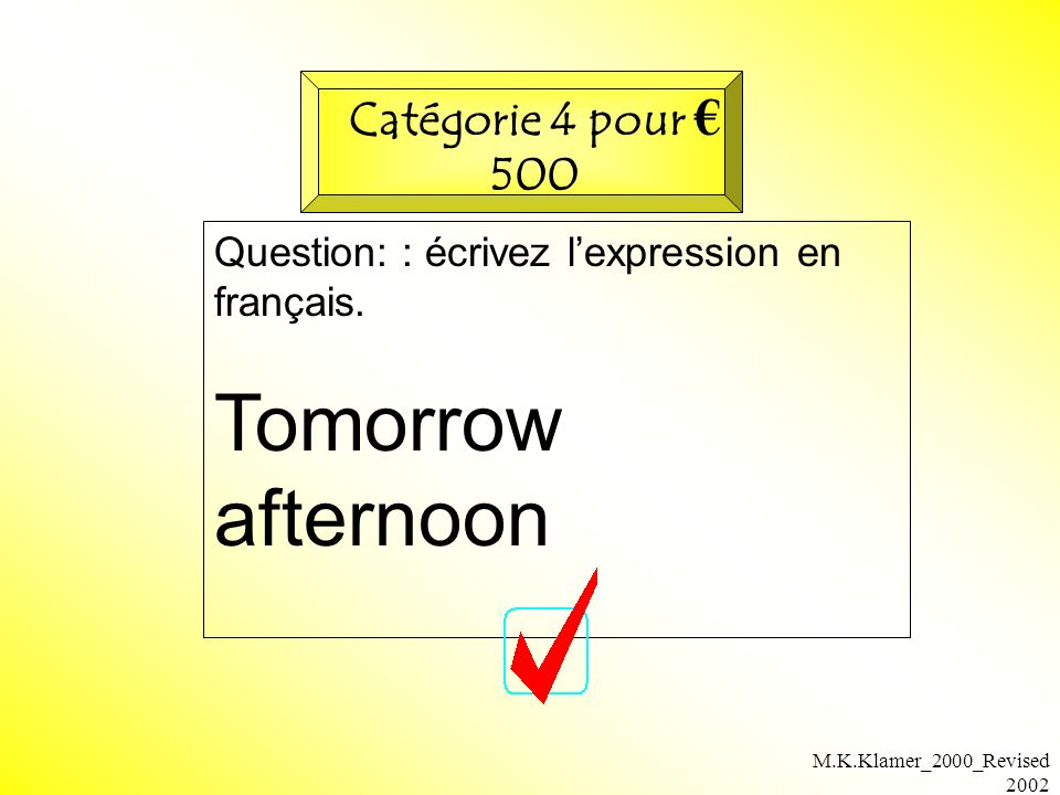M.K.Klamer_2000_Revised 2002 Question: : écrivez lexpression en français. Tomorrow afternoon Catégorie 4 pour 500