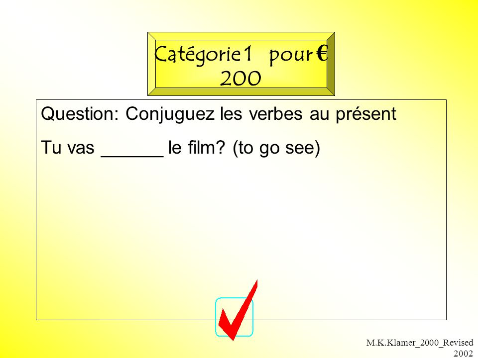 M.K.Klamer_2000_Revised 2002 Question: Conjuguez les verbes au présent Tu vas ______ le film? (to go see) Catégorie 1 pour 200