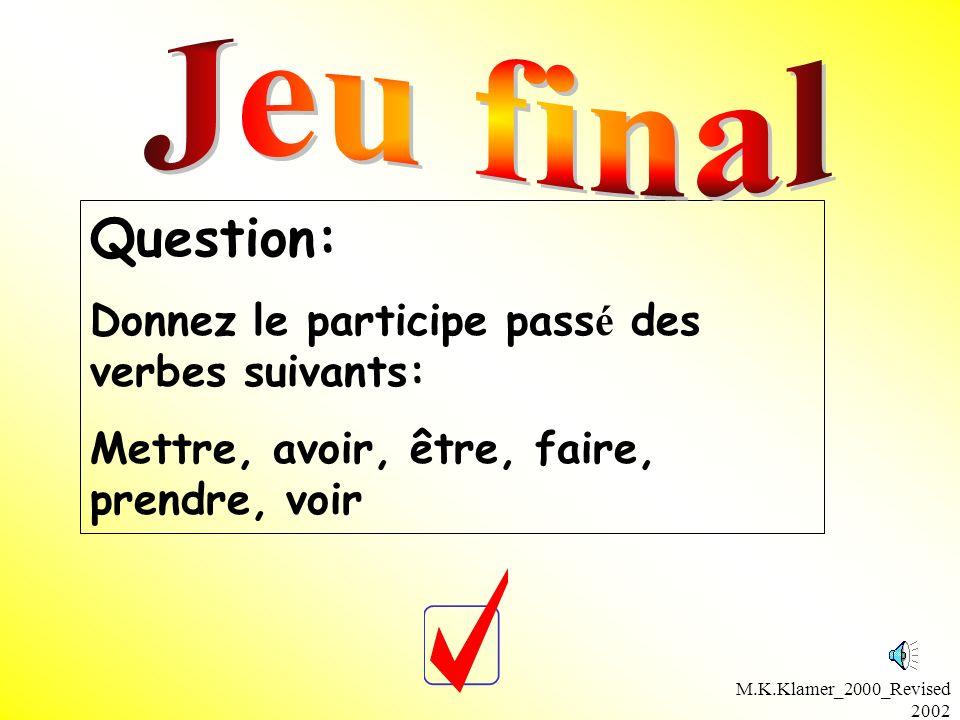 M.K.Klamer_2000_Revised 2002 Question: Donnez le participe pass é des verbes suivants: Mettre, avoir, être, faire, prendre, voir