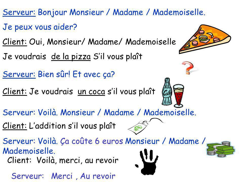 Serveur: Bonjour Monsieur / Madame / Mademoiselle. Je peux vous aider? Client: Oui, Monsieur/ Madame/ Mademoiselle Je voudrais de la pizza Sil vous pl