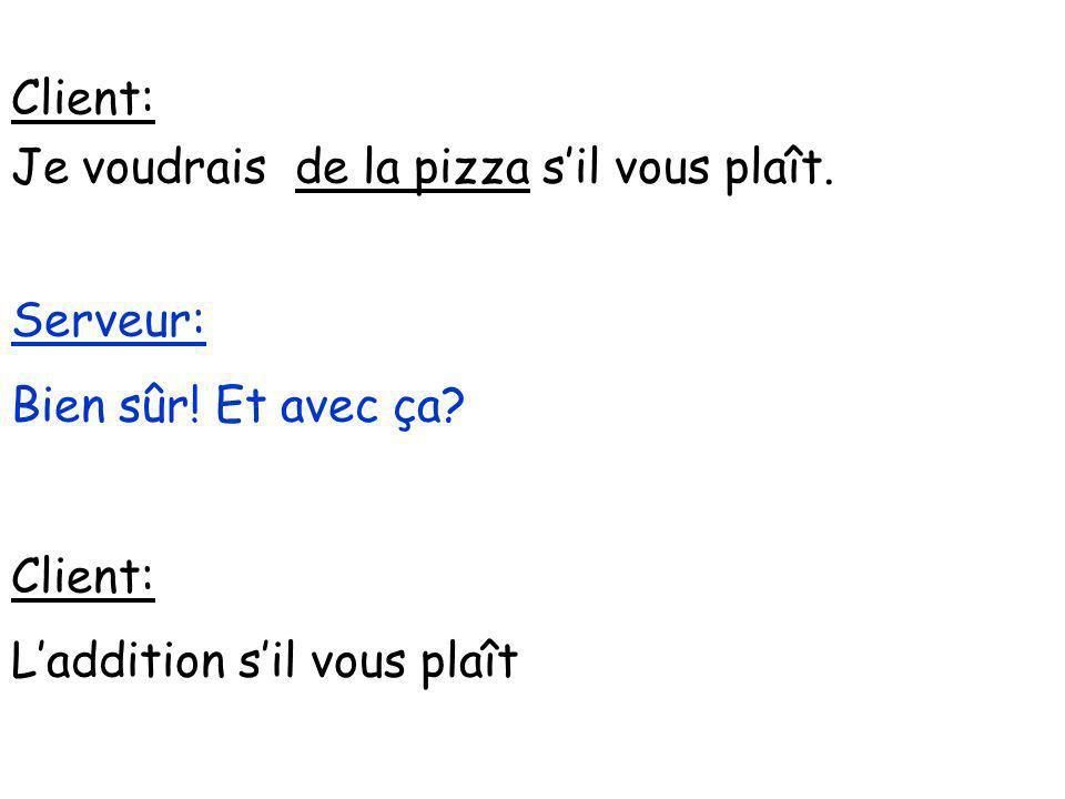 Client: Je voudrais de la pizza sil vous plaît. Serveur: Bien sûr! Et avec ça? Client: Laddition sil vous plaît