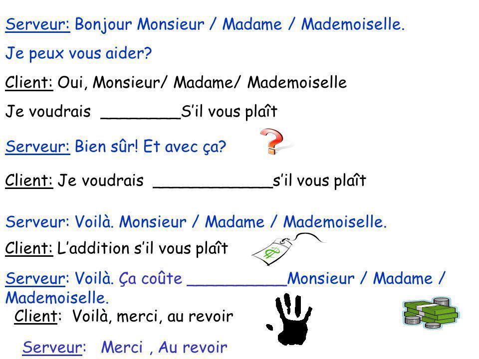 Serveur: Bonjour Monsieur / Madame / Mademoiselle. Je peux vous aider? Client: Oui, Monsieur/ Madame/ Mademoiselle Je voudrais ________Sil vous plaît