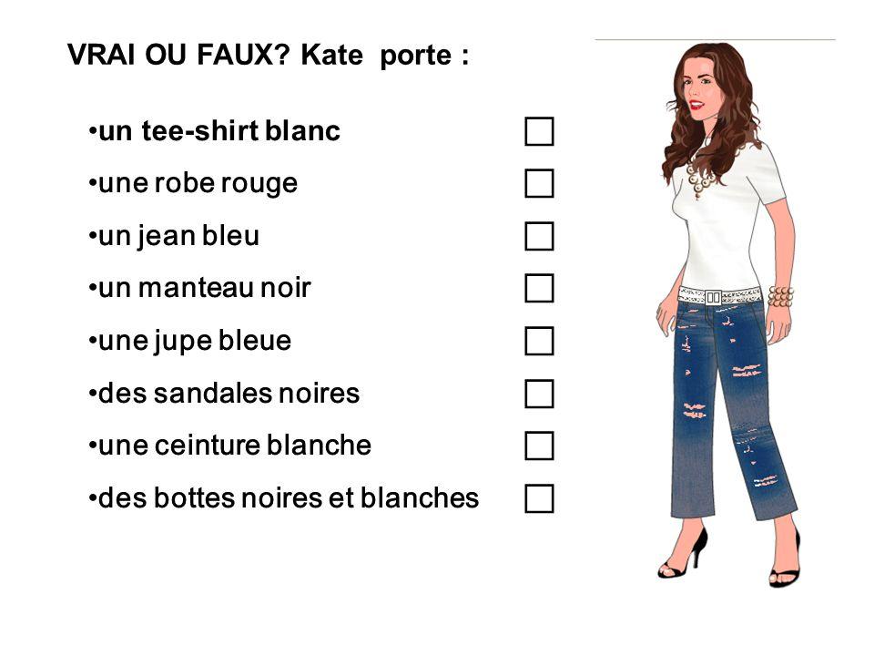 VRAI OU FAUX? Kate porte : un tee-shirt blanc une robe rouge un jean bleu un manteau noir une jupe bleue des sandales noires une ceinture blanche des