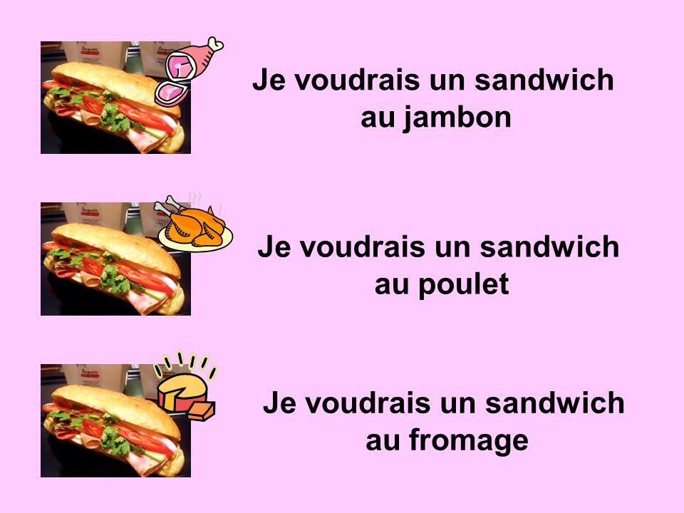 Je voudrais un sandwich au jambon Je voudrais un sandwich au poulet Je voudrais un sandwich au fromage