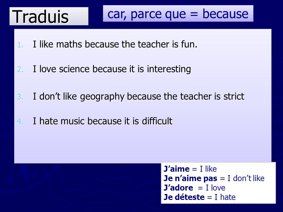 TraduisTraduis 1. I like maths because the teacher is fun. 2. I love science because it is interesting 3. I dont like geography because the teacher is