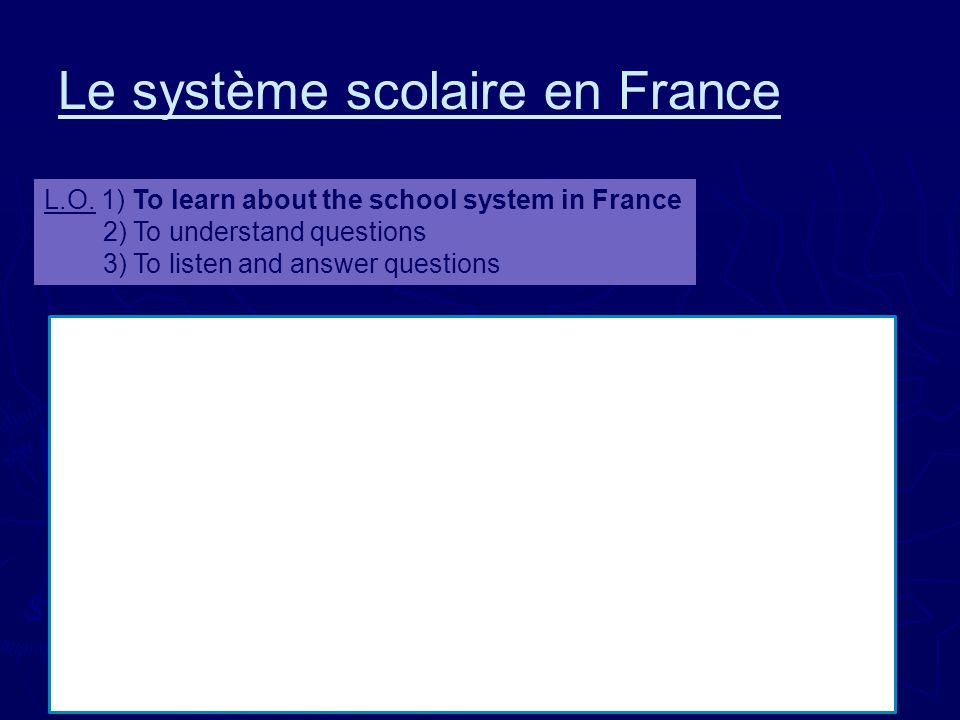 Le système scolaire en France L.O. 1) To learn about the school system in France 2) To understand questions 3) To listen and answer questions Pour com
