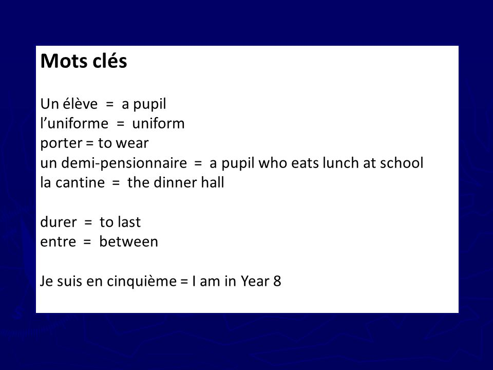 Mots clés Un élève = a pupil luniforme = uniform porter = to wear un demi-pensionnaire = a pupil who eats lunch at school la cantine = the dinner hall